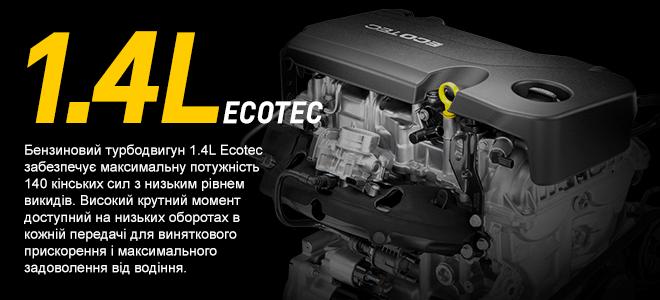 Бензиновий турбодвигун 1.4L Ecotec забезпечує максимальну потужність 140 кінських сил з низьким рівнем викидів. Високий крутний момент доступний на низьких оборотах в кожній передачі для виняткового прискорення і максимального задоволення від водіння.